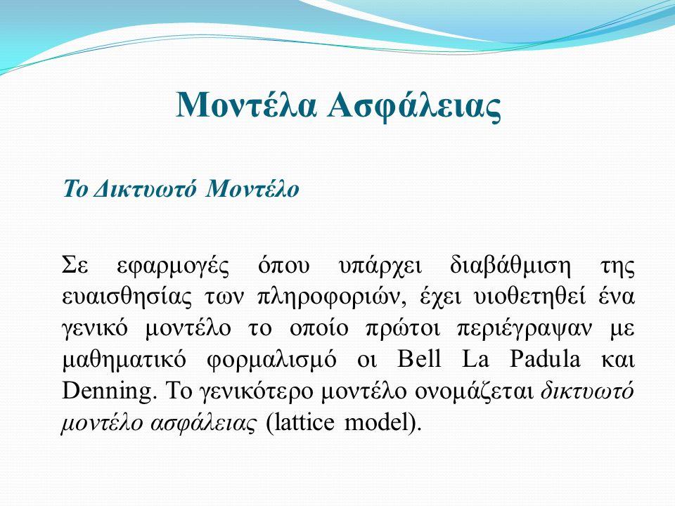 Μοντέλα Ασφάλειας Το Δικτυωτό Μοντέλο Σε εφαρμογές όπου υπάρχει διαβάθμιση της ευαισθησίας των πληροφοριών, έχει υιοθετηθεί ένα γενικό μοντέλο το οποίο πρώτοι περιέγραψαν με μαθηματικό φορμαλισμό οι Bell La Padula και Denning.