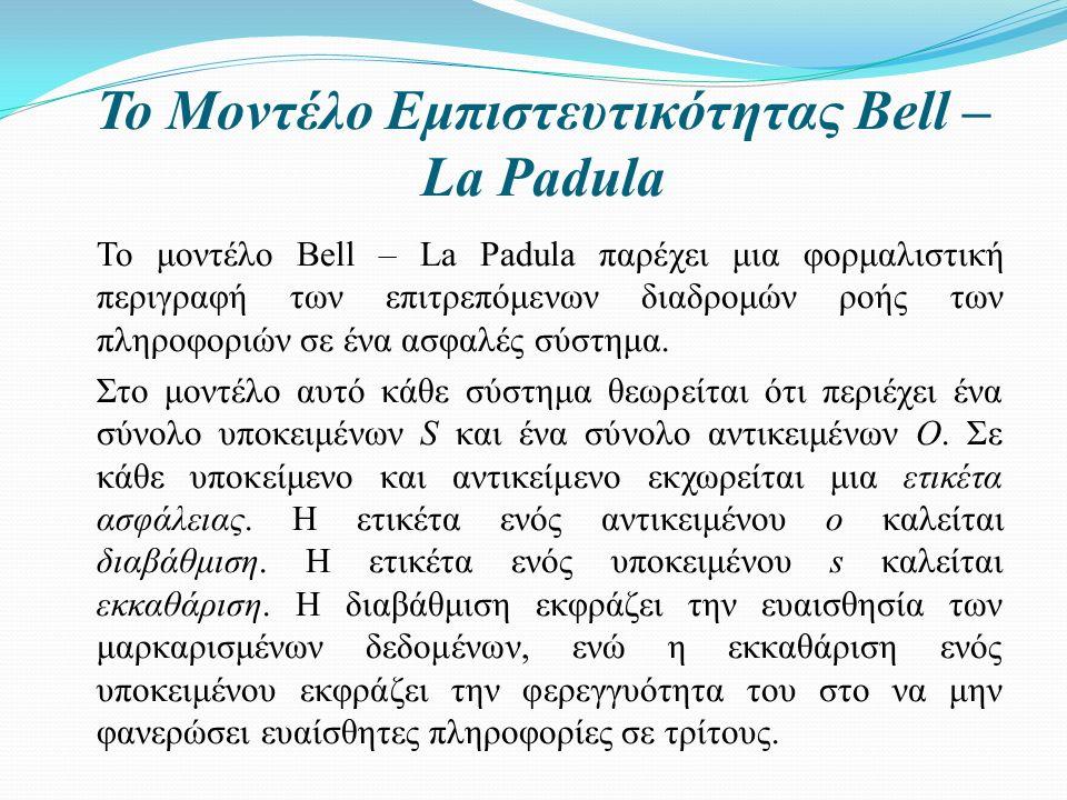 Το Μοντέλο Εμπιστευτικότητας Bell – La Padula Το μοντέλο Bell – La Padula παρέχει μια φορμαλιστική περιγραφή των επιτρεπόμενων διαδρομών ροής των πληροφοριών σε ένα ασφαλές σύστημα.