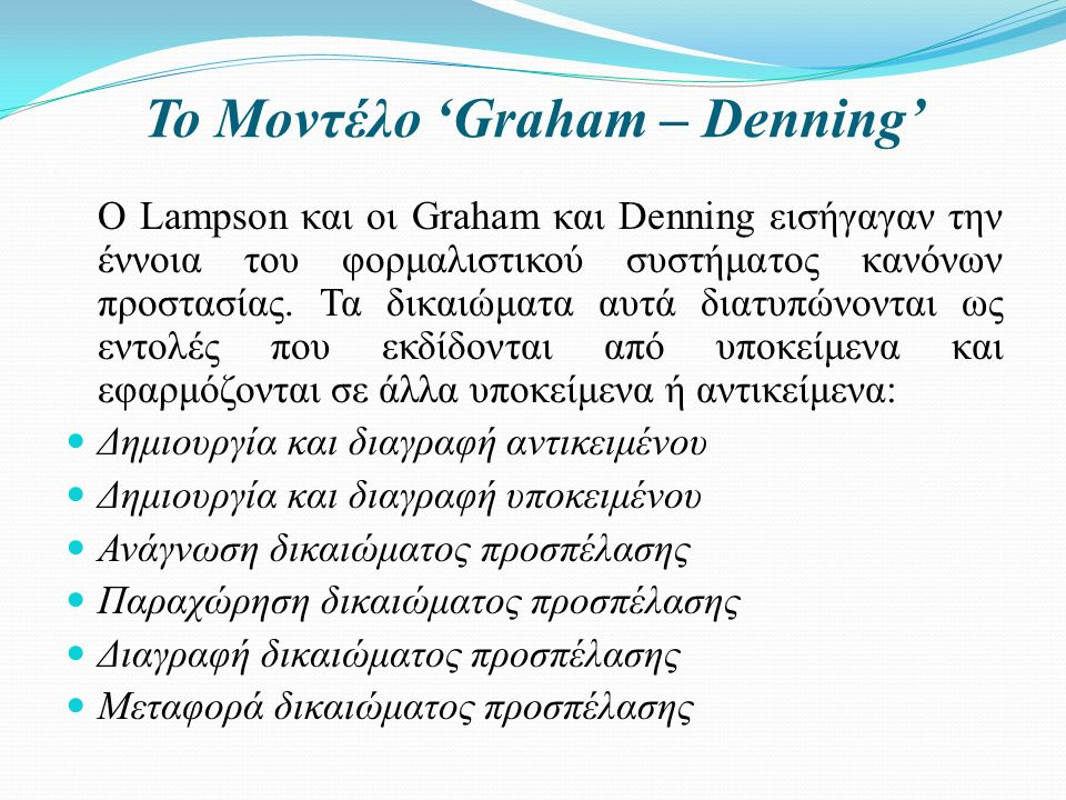 Το Μοντέλο 'Graham – Denning' Ο Lampson και οι Graham και Denning εισήγαγαν την έννοια του φορμαλιστικού συστήματος κανόνων προστασίας.