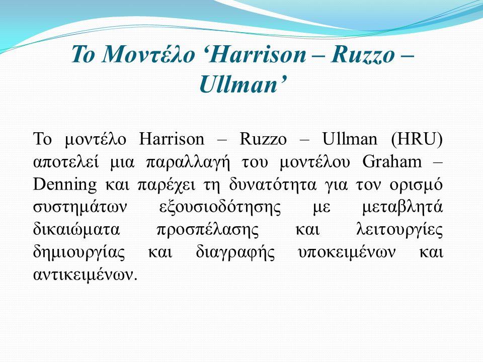 Το Μοντέλο 'Harrison – Ruzzo – Ullman' Το μοντέλο Harrison – Ruzzo – Ullman (HRU) αποτελεί μια παραλλαγή του μοντέλου Graham – Denning και παρέχει τη δυνατότητα για τον ορισμό συστημάτων εξουσιοδότησης με μεταβλητά δικαιώματα προσπέλασης και λειτουργίες δημιουργίας και διαγραφής υποκειμένων και αντικειμένων.