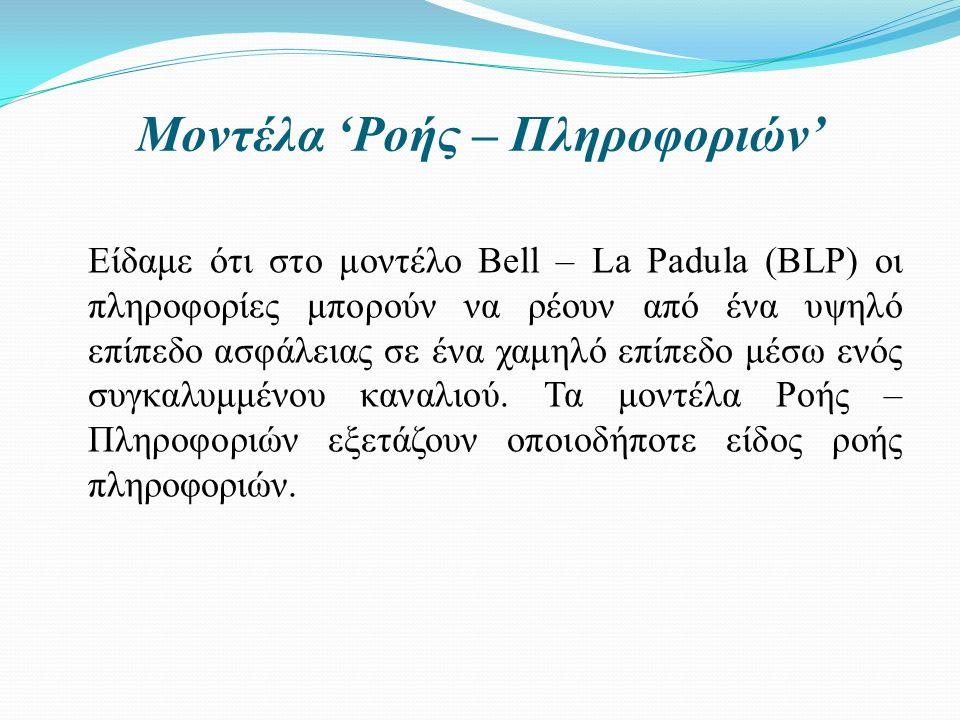 Μοντέλα 'Ροής – Πληροφοριών' Είδαμε ότι στο μοντέλο Bell – La Padula (BLP) οι πληροφορίες μπορούν να ρέουν από ένα υψηλό επίπεδο ασφάλειας σε ένα χαμηλό επίπεδο μέσω ενός συγκαλυμμένου καναλιού.