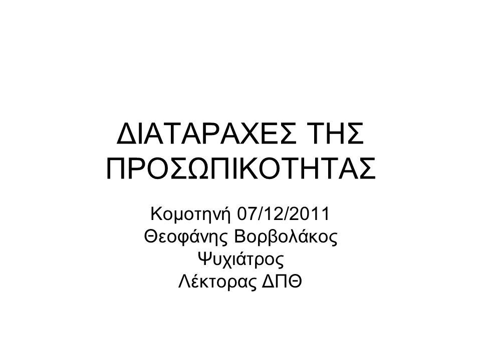 ΔΙΑΤΑΡΑΧΕΣ ΤΗΣ ΠΡΟΣΩΠΙΚΟΤΗΤΑΣ Κομοτηνή 07/12/2011 Θεοφάνης Βορβολάκος Ψυχιάτρος Λέκτορας ΔΠΘ