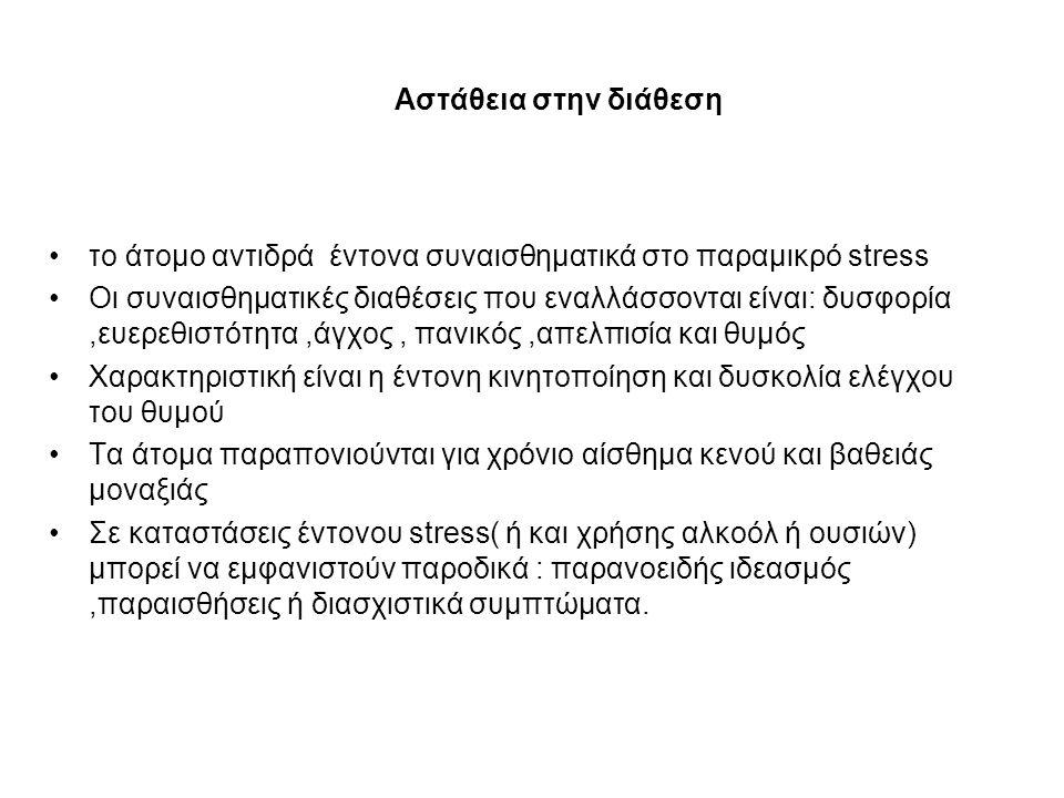 Αστάθεια στην διάθεση το άτομο αντιδρά έντονα συναισθηματικά στο παραμικρό stress Οι συναισθηματικές διαθέσεις που εναλλάσσονται είναι: δυσφορία,ευερεθιστότητα,άγχος, πανικός,απελπισία και θυμός Χαρακτηριστική είναι η έντονη κινητοποίηση και δυσκολία ελέγχου του θυμού Τα άτομα παραπονιούνται για χρόνιο αίσθημα κενού και βαθειάς μοναξιάς Σε καταστάσεις έντονου stress( ή και χρήσης αλκοόλ ή ουσιών) μπορεί να εμφανιστούν παροδικά : παρανοειδής ιδεασμός,παραισθήσεις ή διασχιστικά συμπτώματα.