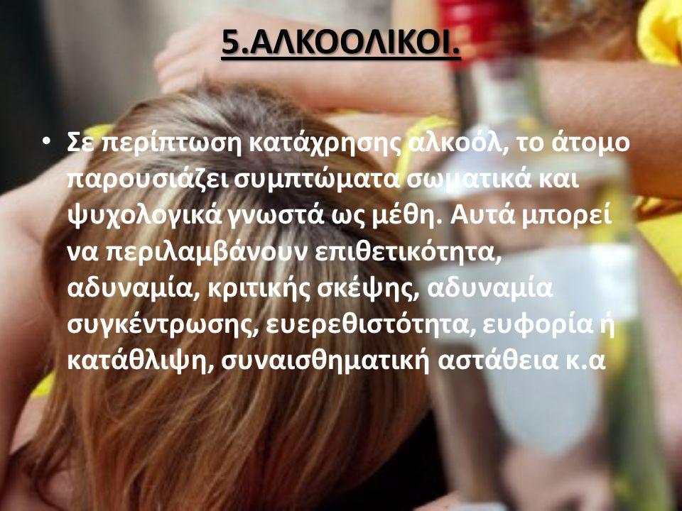 5.ΑΛΚΟΟΛΙΚΟΙ. Σε περίπτωση κατάχρησης αλκοόλ, το άτομο παρουσιάζει συμπτώματα σωματικά και ψυχολογικά γνωστά ως μέθη. Αυτά μπορεί να περιλαμβάνουν επι