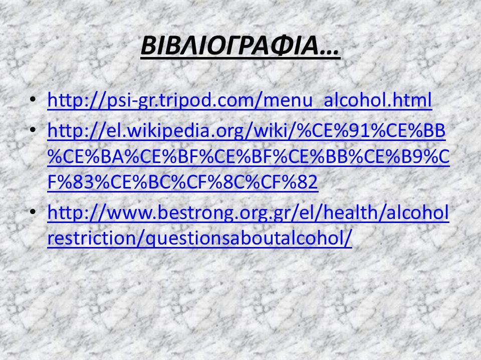 ΒΙΒΛΙΟΓΡΑΦΙΑ… http://psi-gr.tripod.com/menu_alcohol.html http://el.wikipedia.org/wiki/%CE%91%CE%BB %CE%BA%CE%BF%CE%BF%CE%BB%CE%B9%C F%83%CE%BC%CF%8C%CF%82 http://el.wikipedia.org/wiki/%CE%91%CE%BB %CE%BA%CE%BF%CE%BF%CE%BB%CE%B9%C F%83%CE%BC%CF%8C%CF%82 http://www.bestrong.org.gr/el/health/alcohol restriction/questionsaboutalcohol/ http://www.bestrong.org.gr/el/health/alcohol restriction/questionsaboutalcohol/