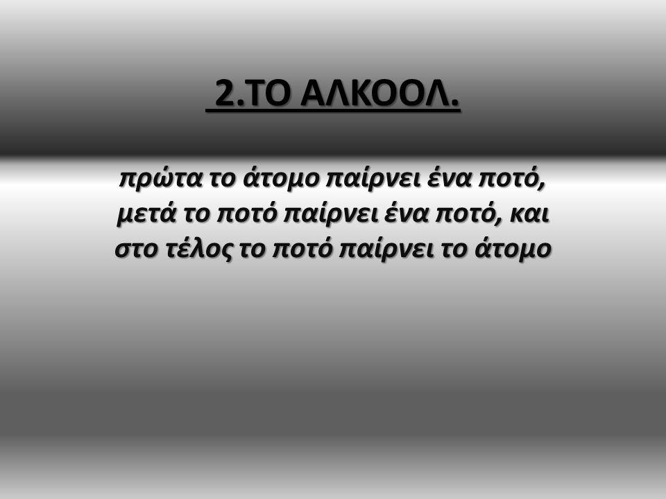 2.ΤΟ ΑΛΚΟΟΛ. 2.ΤΟ ΑΛΚΟΟΛ.