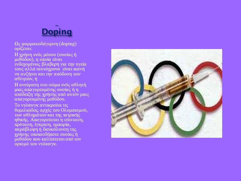 Doping Doping Ως φαρμακοδιέγερση (doping) ορίζεται : Η χρήση ενός μέσου ( ουσίας ή μεθόδου ), η οποία είναι ενδεχομένως βλαβερή για την υγεία τους αλλά ταυτόχρονα είναι ικανή να αυξήσει και την απόδοση των αθλητών, ή Η ανεύρεση στο σώμα ενός αθλητή μιας απαγορευμένης ουσίας ή η απόδειξη της χρήσης από αυτόν μιας απαγορευμένης μεθόδου.