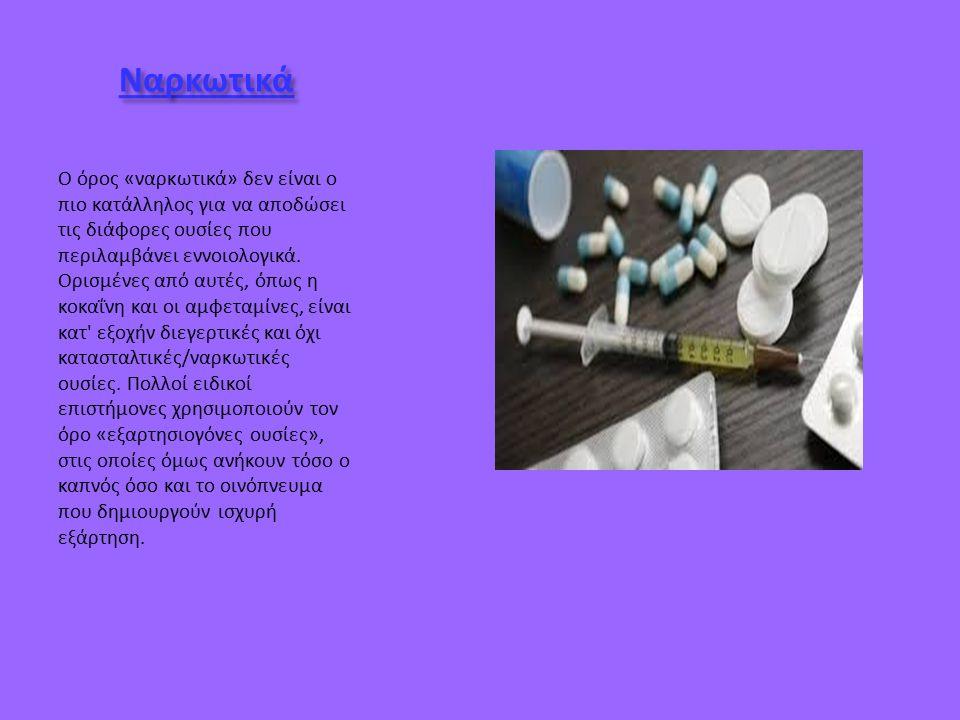 Ναρκωτικά Ο όρος «ναρκωτικά» δεν είναι ο πιο κατάλληλος για να αποδώσει τις διάφορες ουσίες που περιλαμβάνει εννοιολογικά.