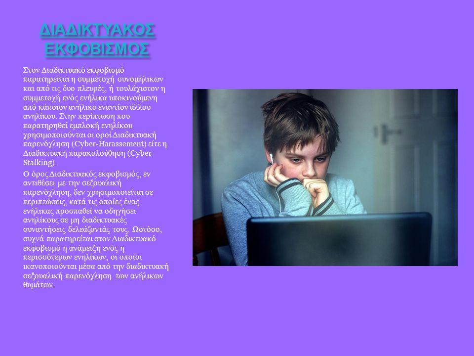 ΔΙΑΔΙΚΤΥΑΚΟΣ ΕΚΦΟΒΙΣΜΟΣ Στον Διαδικτυακό εκφοβισμό παρατηρείται η συμμετοχή συνομήλικων και από τις δυο πλευρές, ή τουλάχιστον η συμμετοχή ενός ενήλικα υποκινούμενη από κάποιον ανήλικο εναντίον άλλου ανηλίκου.