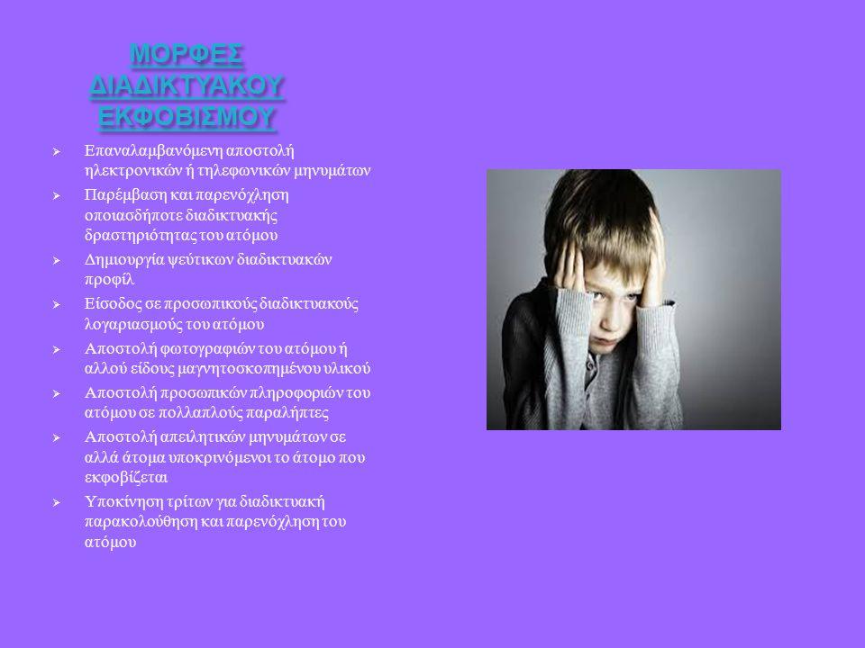 ΜΟΡΦΕΣ ΔΙΑΔΙΚΤΥΑΚΟΥ ΕΚΦΟΒΙΣΜΟΥ  Επαναλαμβανόμενη αποστολή ηλεκτρονικών ή τηλεφωνικών μηνυμάτων  Παρέμβαση και παρενόχληση οποιασδήποτε διαδικτυακής δραστηριότητας του ατόμου  Δημιουργία ψεύτικων διαδικτυακών προφίλ  Είσοδος σε προσωπικούς διαδικτυακούς λογαριασμούς του ατόμου  Αποστολή φωτογραφιών του ατόμου ή αλλού είδους μαγνητοσκοπημένου υλικού  Αποστολή προσωπικών πληροφοριών του ατόμου σε πολλαπλούς παραλήπτες  Αποστολή απειλητικών μηνυμάτων σε αλλά άτομα υποκρινόμενοι το άτομο που εκφοβίζεται  Υποκίνηση τρίτων για διαδικτυακή παρακολούθηση και παρενόχληση του ατόμου