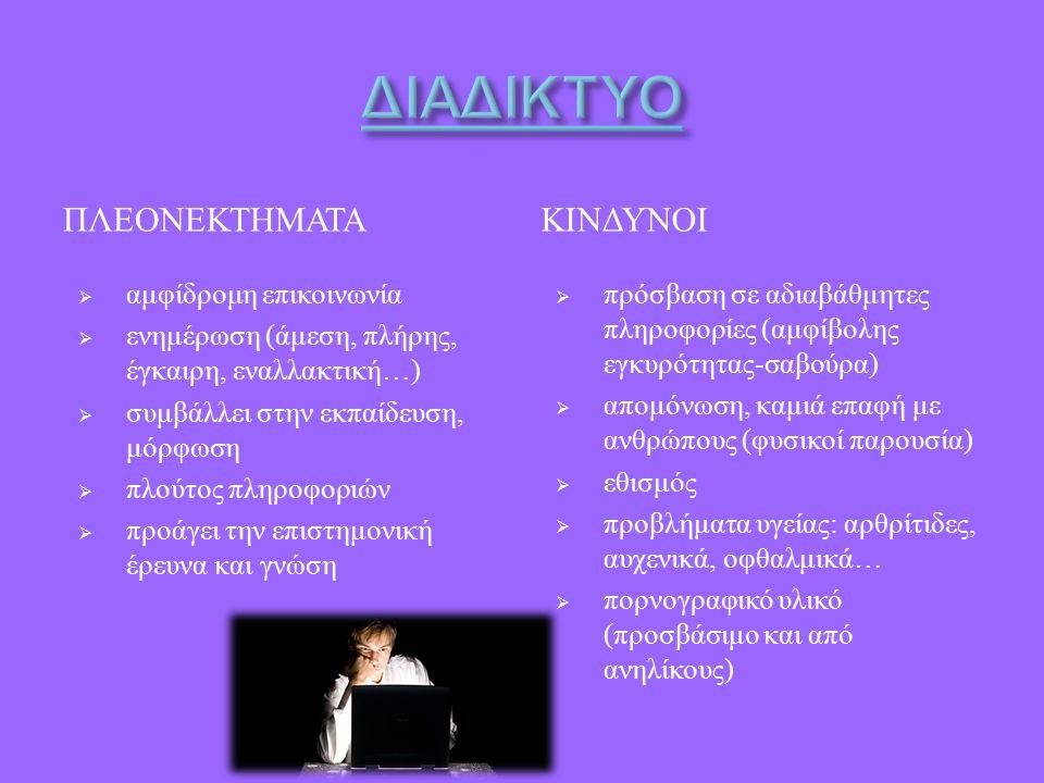 ΠΛΕΟΝΕΚΤΗΜΑΤΑΚΙΝΔΥΝΟΙ  αμφίδρομη επικοινωνία  ενημέρωση ( άμεση, πλήρης, έγκαιρη, εναλλακτική …)  συμβάλλει στην εκπαίδευση, μόρφωση  πλούτος πληροφοριών  προάγει την επιστημονική έρευνα και γνώση  πρόσβαση σε αδιαβάθμητες πληροφορίες ( αμφίβολης εγκυρότητας - σαβούρα )  απομόνωση, καμιά επαφή με ανθρώπους ( φυσικοί παρουσία )  εθισμός  προβλήματα υγείας : αρθρίτιδες, αυχενικά, οφθαλμικά …  πορνογραφικό υλικό ( προσβάσιμο και από ανηλίκους )