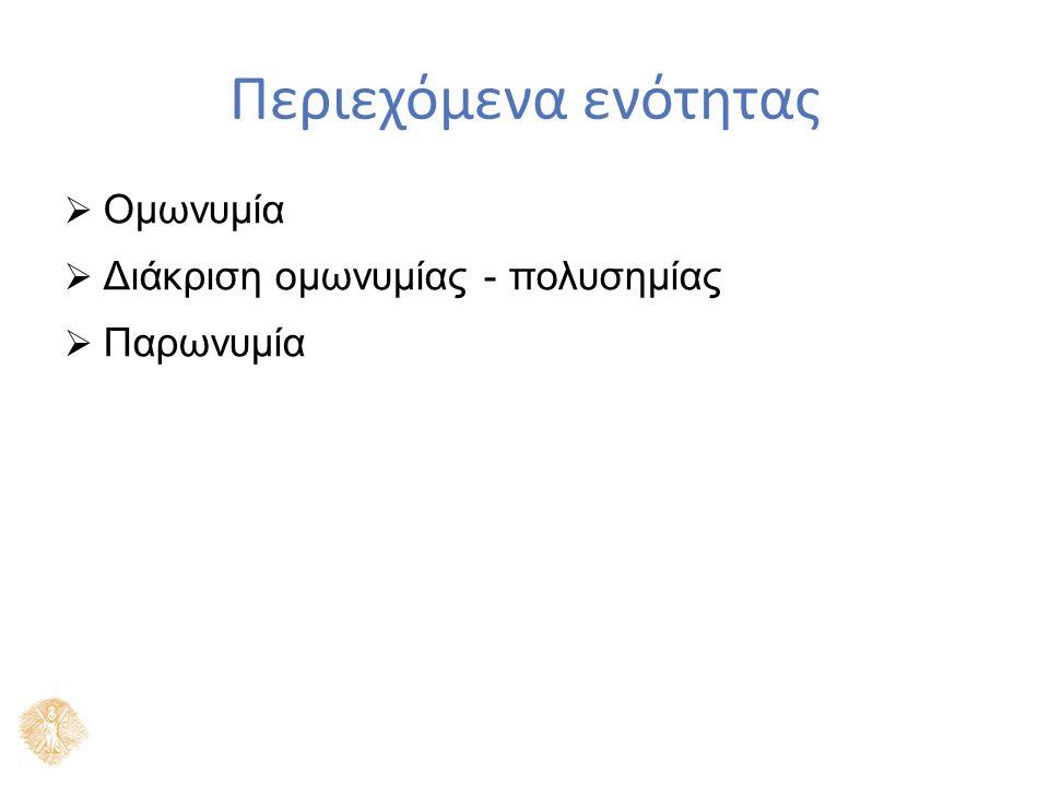 Περιεχόμενα ενότητας  Ομωνυμία  Διάκριση ομωνυμίας - πολυσημίας  Παρωνυμία