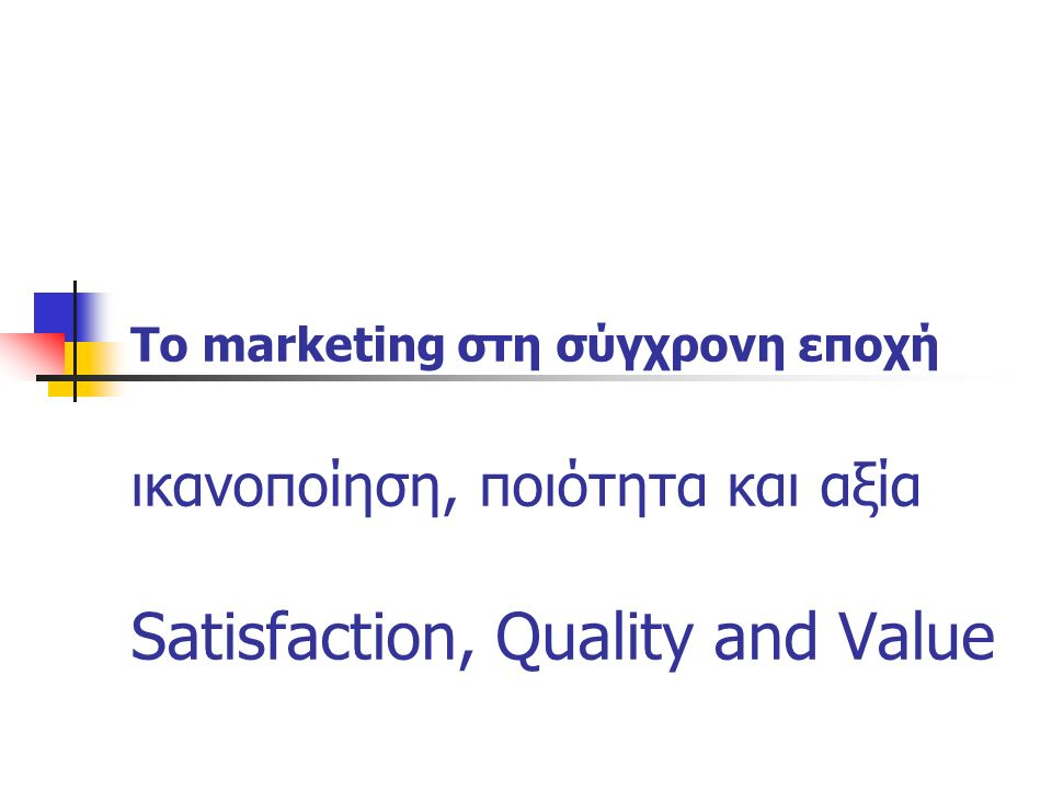 Το marketing στη σύγχρονη εποχή ικανοποίηση, ποιότητα και αξία Satisfaction, Quality and Value
