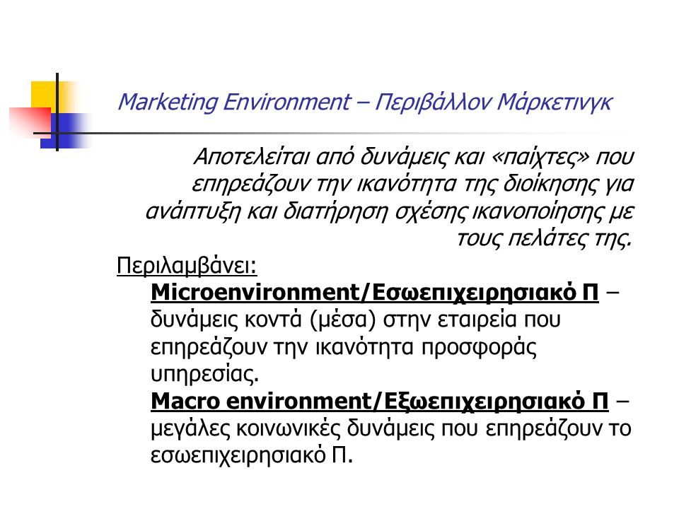 Marketing Environment – Περιβάλλον Μάρκετινγκ Αποτελείται από δυνάμεις και «παίχτες» που επηρεάζουν την ικανότητα της διοίκησης για ανάπτυξη και διατήρηση σχέσης ικανοποίησης με τους πελάτες της.