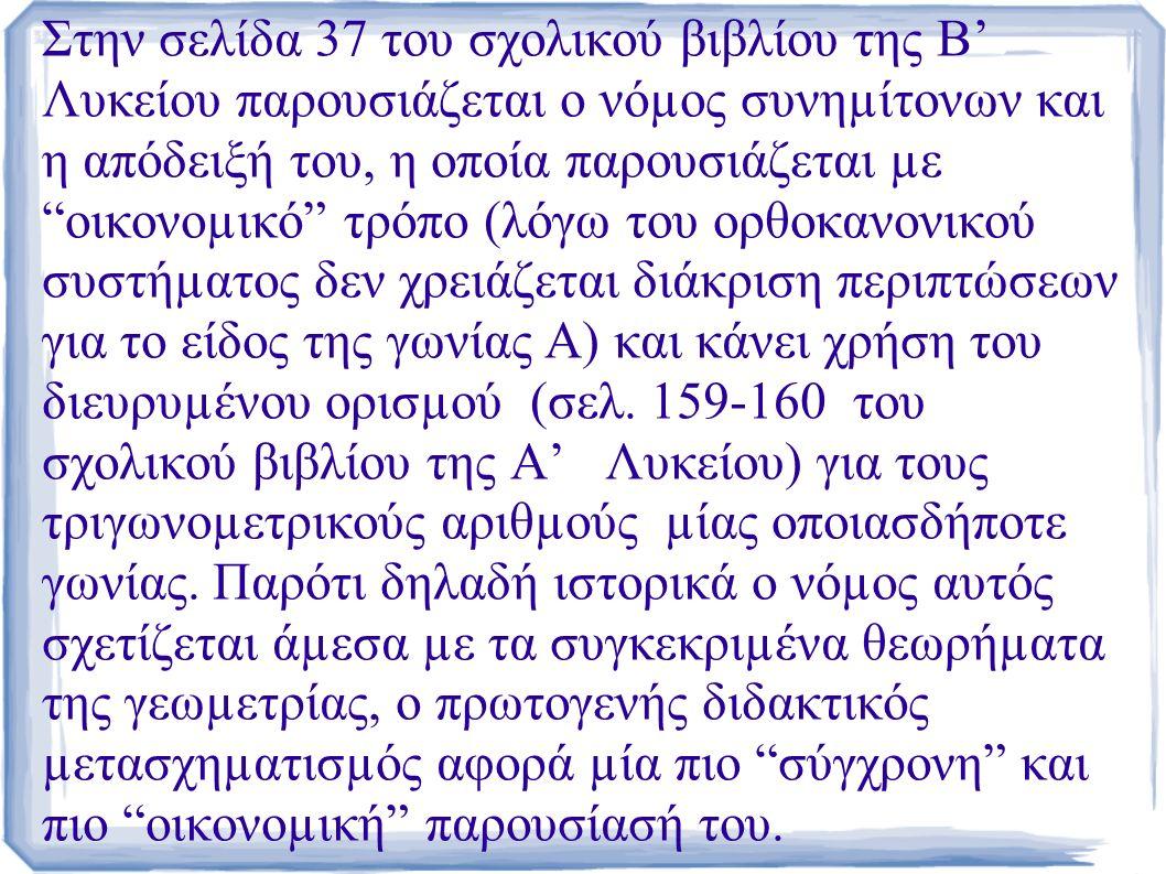 Στην σελίδα 37 του σχολικού βιβλίου της Β' Λυκείου παρουσιάζεται ο νόµος συνηµίτονων και η απόδειξή του, η οποία παρουσιάζεται µε οικονοµικό τρόπο (λόγω του ορθοκανονικού συστήµατος δεν χρειάζεται διάκριση περιπτώσεων για το είδος της γωνίας Α) και κάνει χρήση του διευρυµένου ορισµού (σελ.