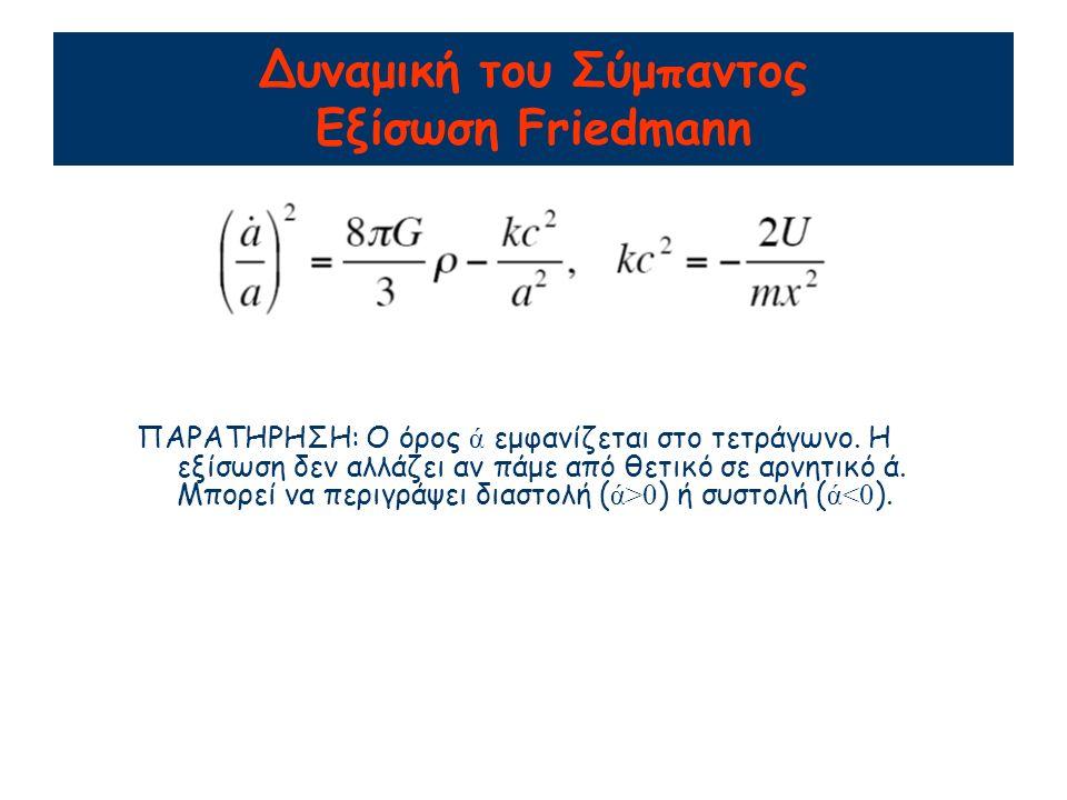 Δυναμική του Σύμπαντος Εξίσωση Friedmann ΠΑΡΑΤΗΡΗΣΗ: O όρος ά εμφανίζεται στο τετράγωνο.