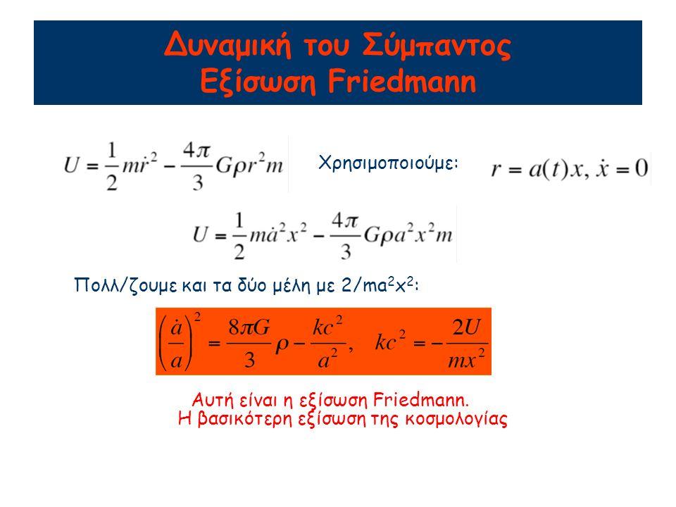 Δυναμική του Σύμπαντος Εξίσωση Friedmann Χρησιμοποιούμε: Πολλ/ζουμε και τα δύο μέλη με 2/ma 2 x 2 : Αυτή είναι η εξίσωση Friedmann.