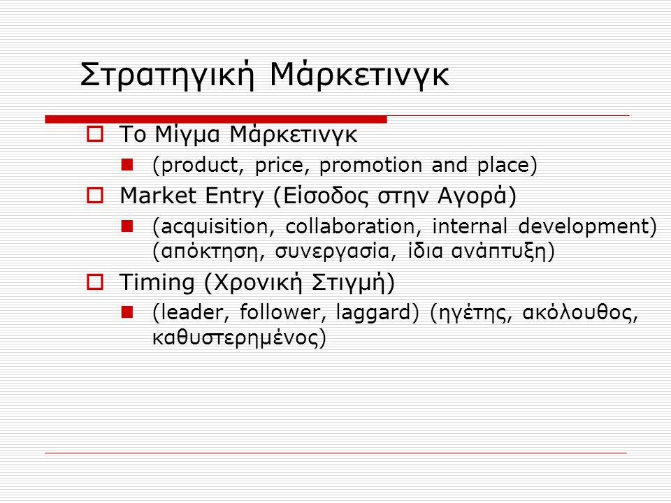  Το Μίγμα Μάρκετινγκ (product, price, promotion and place)  Market Entry (Είσοδος στην Αγορά) (acquisition, collaboration, internal development) (απόκτηση, συνεργασία, ίδια ανάπτυξη)  Timing (Χρονική Στιγμή) (leader, follower, laggard) (ηγέτης, ακόλουθος, καθυστερημένος) Στρατηγική Μάρκετινγκ