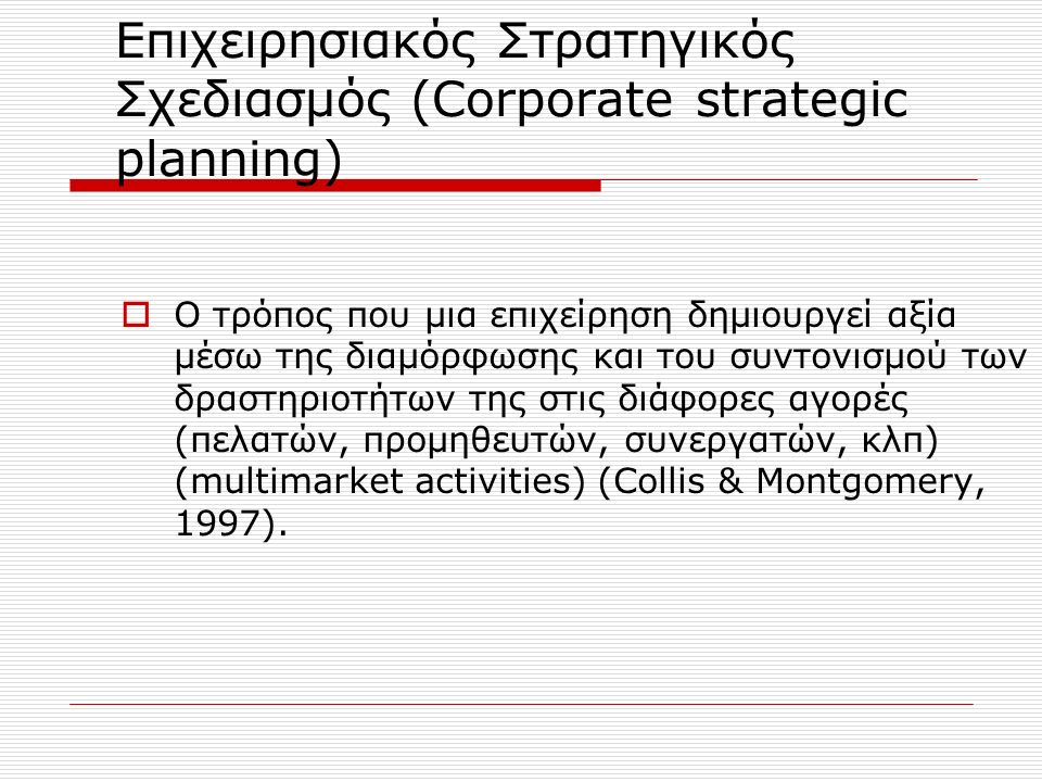 Στρατηγικός Σχεδιασμός Μάρκετινγκ και Στρατηγικός Σχεδιασμός  Strategic Planning Αποστολή (The mission of the business) Γραμμές προϊόντων και υπηρεσιών (Product line and services offered) Αγορές και τμήματα αγορών (Markets and market segments) Επενδυτική στρατηγική (Investment strategy) Διαφοροποίηση (Differentiation)