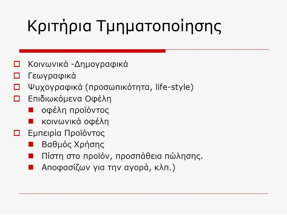Kριτήρια Τμηματοποίησης  Κοινωνικά -Δημογραφικά  Γεωγραφικά  Ψυχογραφικά (προσωπικότητα, life-style)  Επιδιωκόμενα Οφέλη οφέλη προϊόντος κοινωνικά