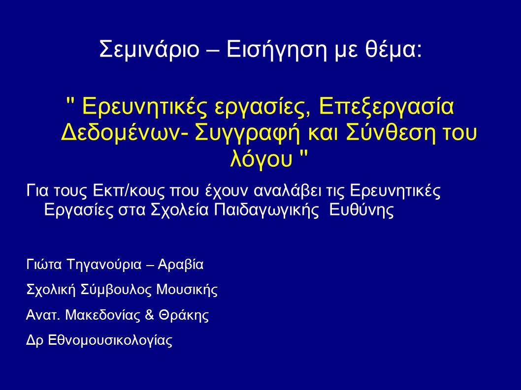 Σεμινάριο – Εισήγηση με θέμα: Ερευνητικές εργασίες, Επεξεργασία Δεδομένων- Συγγραφή και Σύνθεση του λόγου Για τους Εκπ/κους που έχουν αναλάβει τις Ερευνητικές Εργασίες στα Σχολεία Παιδαγωγικής Ευθύνης Γιώτα Τηγανούρια – Αραβία Σχολική Σύμβουλος Μουσικής Ανατ.