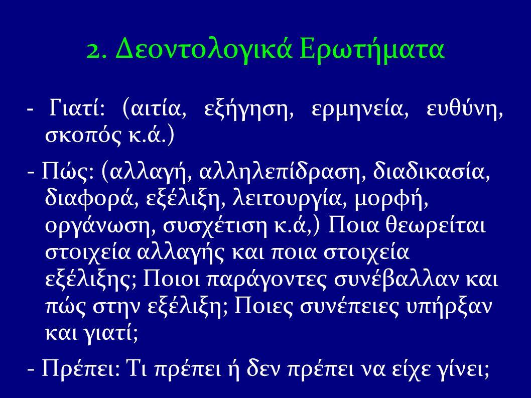 2. Δεοντολογικά Ερωτήματα - Γιατί: (αιτία, εξήγηση, ερμηνεία, ευθύνη, σκοπός κ.ά.) - Πώς: (αλλαγή, αλληλεπίδραση, διαδικασία, διαφορά, εξέλιξη, λειτου