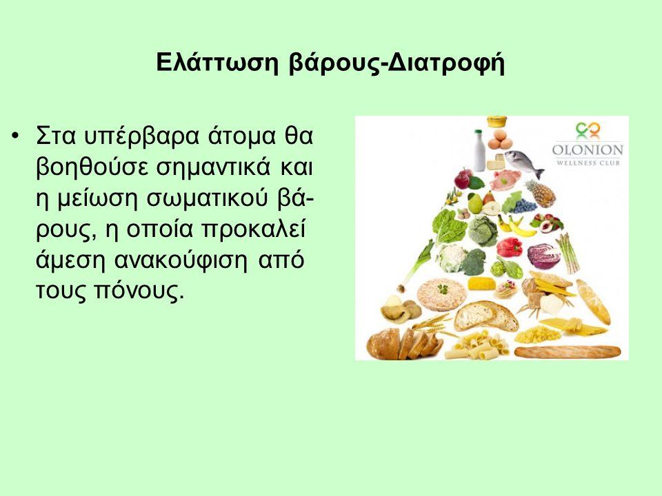 Ελάττωση βάρους-Διατροφή Στα υπέρβαρα άτομα θα βοηθούσε σημαντικά και η μείωση σωματικού βά- ρους, η οποία προκαλεί άμεση ανακούφιση από τους πόνους.