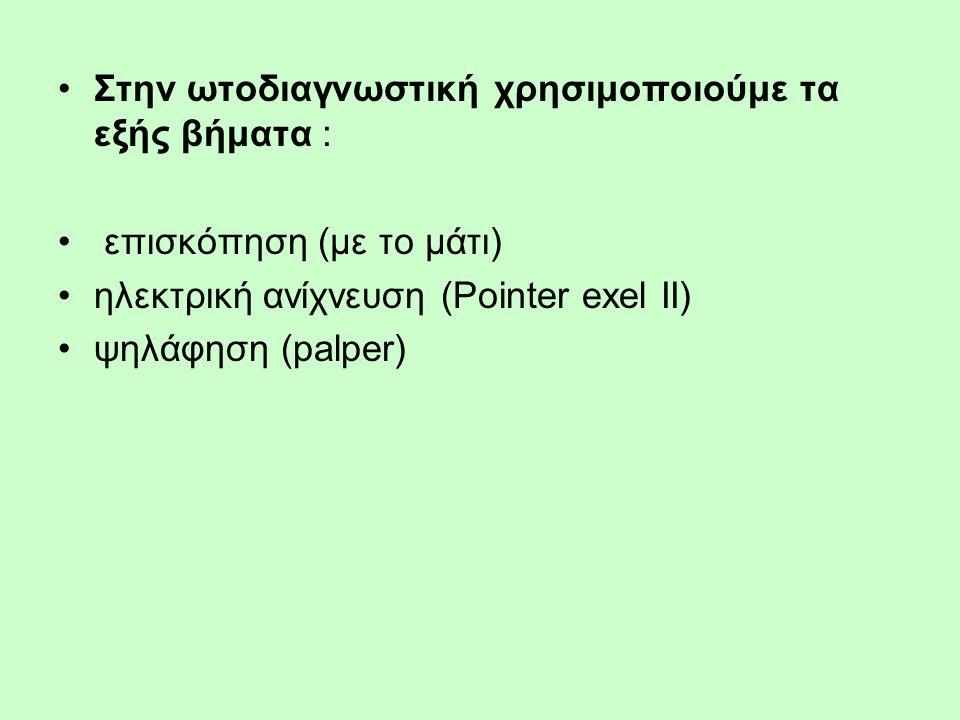 Στην ωτοδιαγνωστική χρησιμοποιούμε τα εξής βήματα : επισκόπηση (με το μάτι) ηλεκτρική ανίχνευση (Pointer exel II) ψηλάφηση (palper)