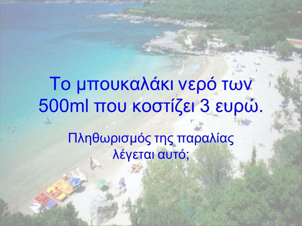 Το µπουκαλάκι νερό των 500ml που κοστίζει 3 ευρώ. Πληθωρισµός της παραλίας λέγεται αυτό;