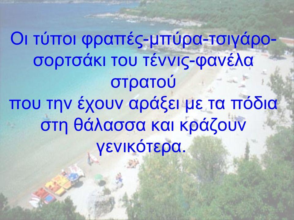Οι τύποι φραπές-µπύρα-τσιγάρο- σορτσάκι του τέννις-φανέλα στρατού που την έχουν αράξει µε τα πόδια στη θάλασσα και κράζουν γενικότερα.