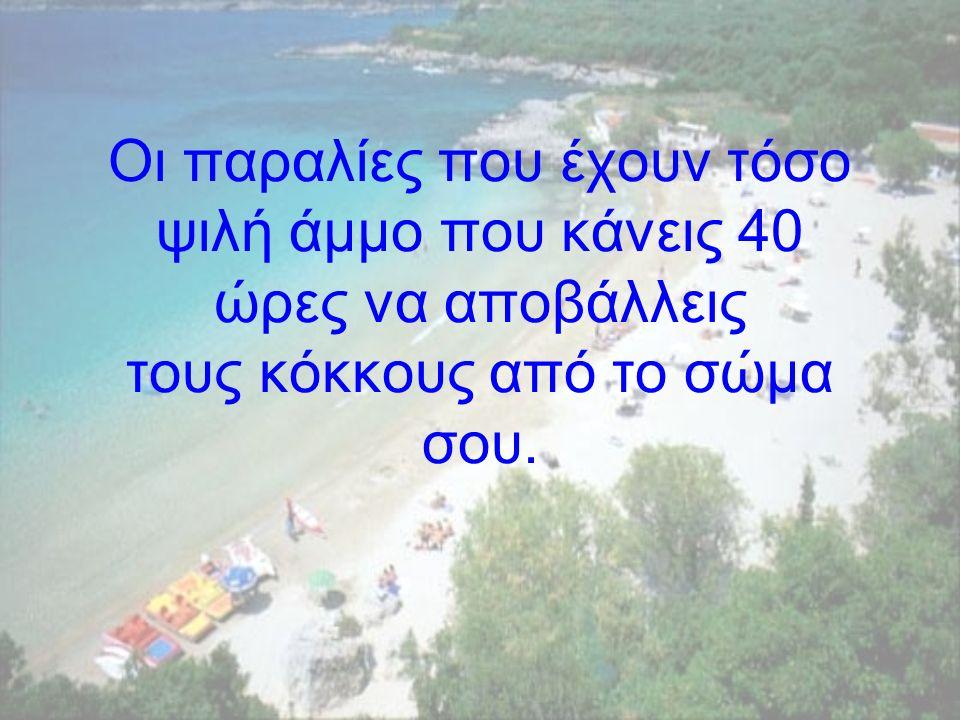 Οι παραλίες που έχουν τόσο ψιλή άµµο που κάνεις 40 ώρες να αποβάλλεις τους κόκκους από το σώµα σου.