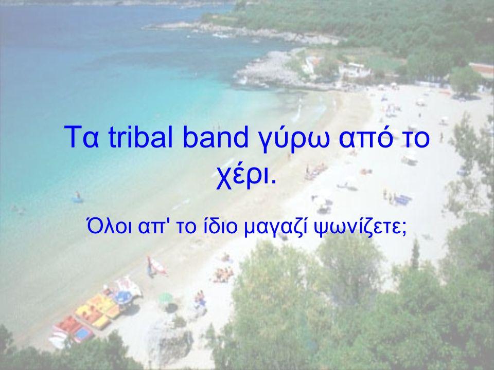 Τα tribal band γύρω από το χέρι. Όλοι απ το ίδιο µαγαζί ψωνίζετε;