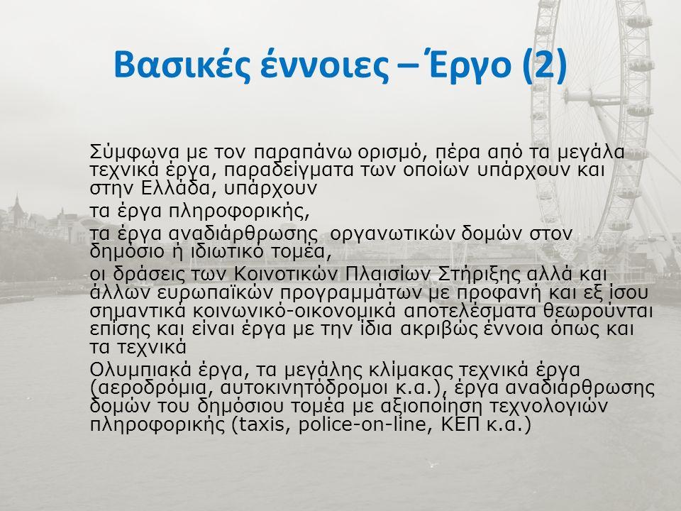 Βασικές έννοιες – Έργο (2) Σύμφωνα με τον παραπάνω ορισμό, πέρα από τα μεγάλα τεχνικά έργα, παραδείγματα των οποίων υπάρχουν και στην Ελλάδα, υπάρχουν τα έργα πληροφορικής, τα έργα αναδιάρθρωσης οργανωτικών δομών στον δημόσιο ή ιδιωτικό τομέα, οι δράσεις των Κοινοτικών Πλαισίων Στήριξης αλλά και άλλων ευρωπαϊκών προγραμμάτων με προφανή και εξ ίσου σημαντικά κοινωνικό-οικονομικά αποτελέσματα θεωρούνται επίσης και είναι έργα με την ίδια ακριβώς έννοια όπως και τα τεχνικά Ολυμπιακά έργα, τα μεγάλης κλίμακας τεχνικά έργα (αεροδρόμια, αυτοκινητόδρομοι κ.α.), έργα αναδιάρθρωσης δομών του δημόσιου τομέα με αξιοποίηση τεχνολογιών πληροφορικής (taxis, police-on-line, ΚΕΠ κ.α.)