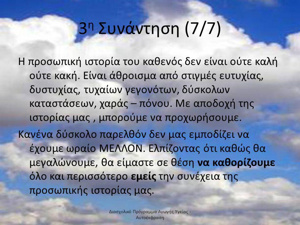 3 η Συνάντηση (7/7) Η προσωπική ιστορία του καθενός δεν είναι ούτε καλή ούτε κακή. Είναι άθροισμα από στιγμές ευτυχίας, δυστυχίας, τυχαίων γεγονότων,