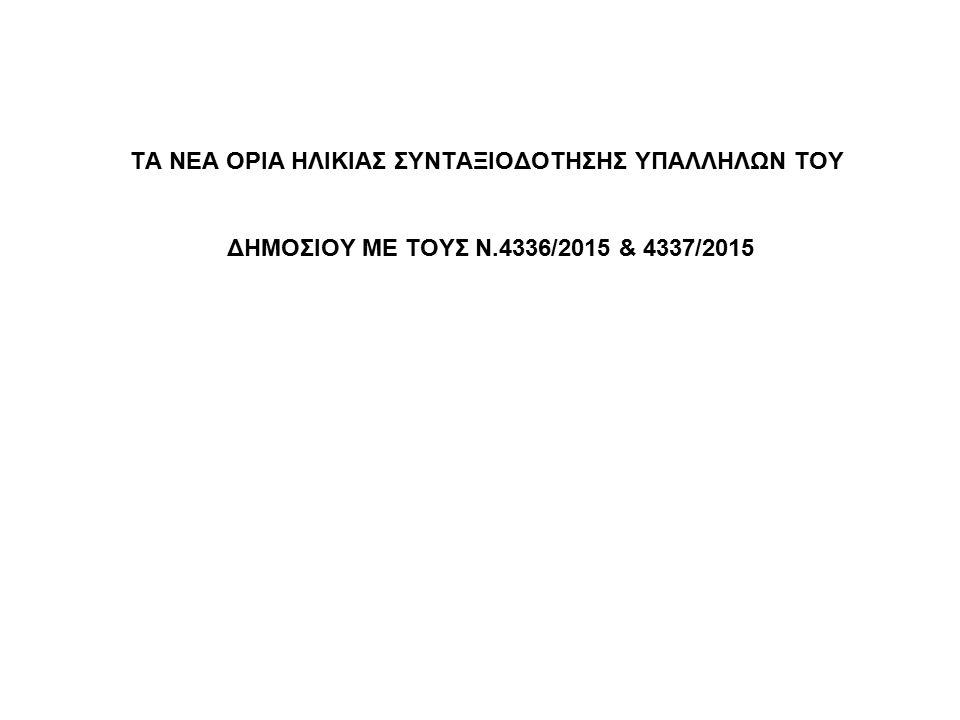 ΤΑ ΝΕΑ ΟΡΙΑ ΗΛΙΚΙΑΣ ΣΥΝΤΑΞΙΟΔΟΤΗΣΗΣ ΥΠΑΛΛΗΛΩΝ ΤΟΥ ΔΗΜΟΣΙΟΥ ΜΕ ΤΟΥΣ Ν.4336/2015 & 4337/2015