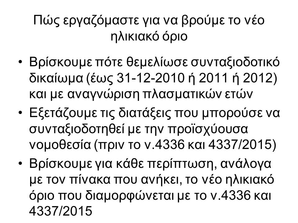 Πώς εργαζόμαστε για να βρούμε το νέο ηλικιακό όριο Βρίσκουμε πότε θεμελίωσε συνταξιοδοτικό δικαίωμα (έως 31-12-2010 ή 2011 ή 2012) και με αναγνώριση πλασματικών ετών Εξετάζουμε τις διατάξεις που μπορούσε να συνταξιοδοτηθεί με την προϊσχύουσα νομοθεσία (πριν το ν.4336 και 4337/2015) Βρίσκουμε για κάθε περίπτωση, ανάλογα με τον πίνακα που ανήκει, το νέο ηλικιακό όριο που διαμορφώνεται με το ν.4336 και 4337/2015