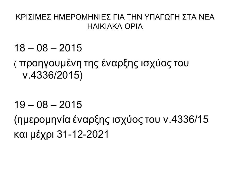 ΚΡΙΣΙΜΕΣ ΗΜΕΡΟΜΗΝΙΕΣ ΓΙΑ ΤΗΝ ΥΠΑΓΩΓΗ ΣΤΑ ΝΕΑ ΗΛΙΚΙΑΚΑ ΟΡΙΑ 18 – 08 – 2015 ( προηγουμένη της έναρξης ισχύος του ν.4336/2015) 19 – 08 – 2015 (ημερομηνία έναρξης ισχύος του ν.4336/15 και μέχρι 31-12-2021