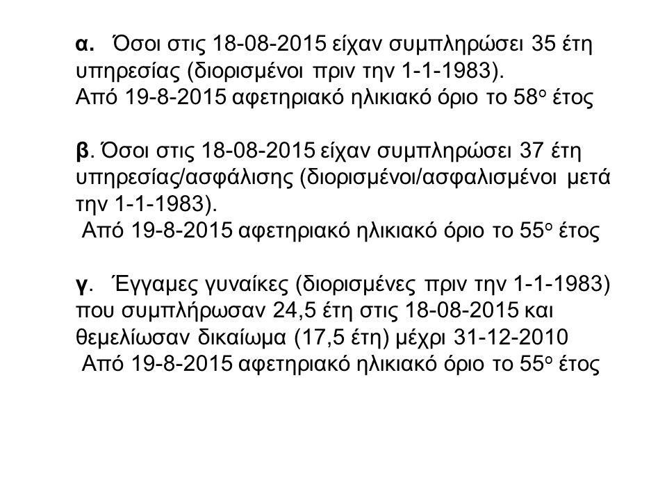 α. Όσοι στις 18-08-2015 είχαν συμπληρώσει 35 έτη υπηρεσίας (διορισμένοι πριν την 1-1-1983). Από 19-8-2015 αφετηριακό ηλικιακό όριο το 58 ο έτος β. Όσο