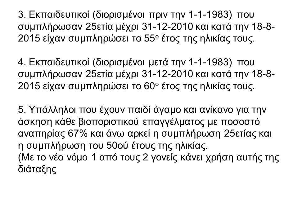 3. Εκπαιδευτικοί (διορισμένοι πριν την 1-1-1983) που συμπλήρωσαν 25ετία μέχρι 31-12-2010 και κατά την 18-8- 2015 είχαν συμπληρώσει το 55 ο έτος της ηλ