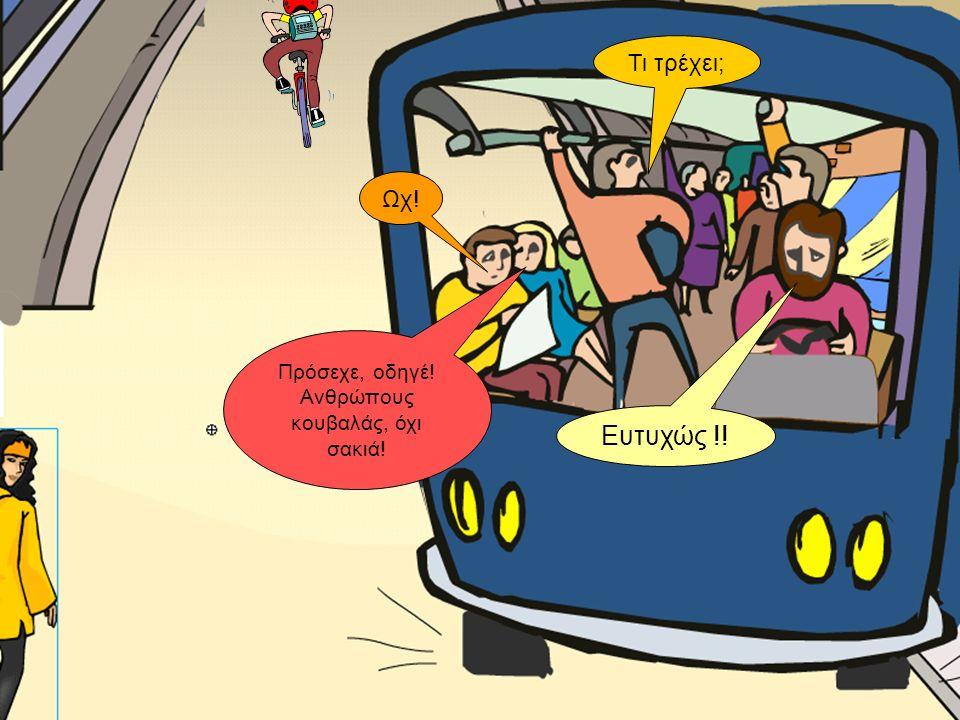 Ωχ! Τι τρέχει; Πρόσεχε, οδηγέ! Ανθρώπους κουβαλάς, όχι σακιά! Ευτυχώς !!