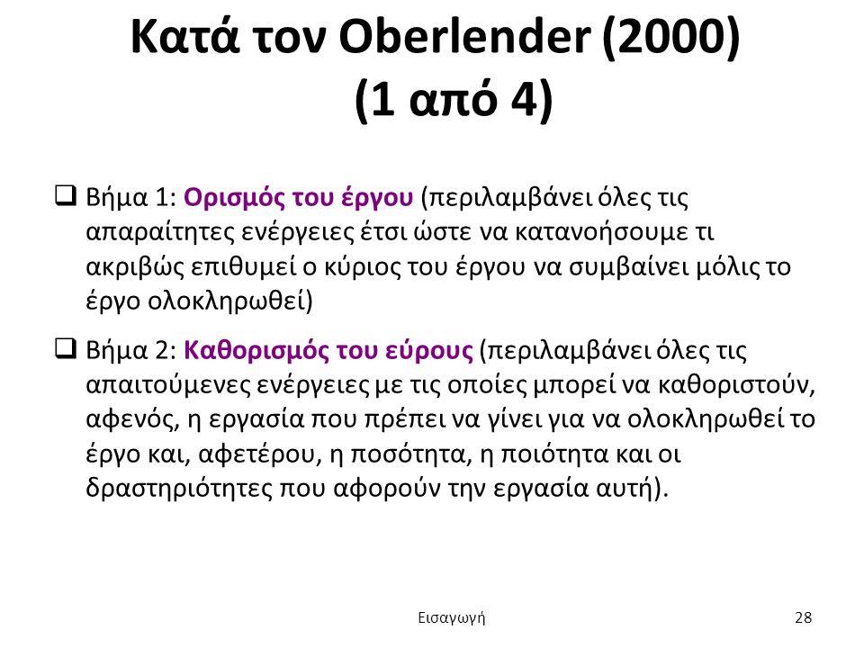 Κατά τον Oberlender (2000) (1 από 4)  Βήμα 1: Ορισμός του έργου (περιλαμβάνει όλες τις απαραίτητες ενέργειες έτσι ώστε να κατανοήσουμε τι ακριβώς επιθυμεί ο κύριος του έργου να συμβαίνει μόλις το έργο ολοκληρωθεί)  Βήμα 2: Καθορισμός του εύρους (περιλαμβάνει όλες τις απαιτούμενες ενέργειες με τις οποίες μπορεί να καθοριστούν, αφενός, η εργασία που πρέπει να γίνει για να ολοκληρωθεί το έργο και, αφετέρου, η ποσότητα, η ποιότητα και οι δραστηριότητες που αφορούν την εργασία αυτή).