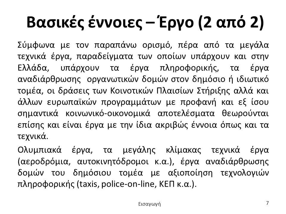Βασικές έννοιες – Έργο (2 από 2) Σύμφωνα με τον παραπάνω ορισμό, πέρα από τα μεγάλα τεχνικά έργα, παραδείγματα των οποίων υπάρχουν και στην Ελλάδα, υπάρχουν τα έργα πληροφορικής, τα έργα αναδιάρθρωσης οργανωτικών δομών στον δημόσιο ή ιδιωτικό τομέα, οι δράσεις των Κοινοτικών Πλαισίων Στήριξης αλλά και άλλων ευρωπαϊκών προγραμμάτων με προφανή και εξ ίσου σημαντικά κοινωνικό-οικονομικά αποτελέσματα θεωρούνται επίσης και είναι έργα με την ίδια ακριβώς έννοια όπως και τα τεχνικά.
