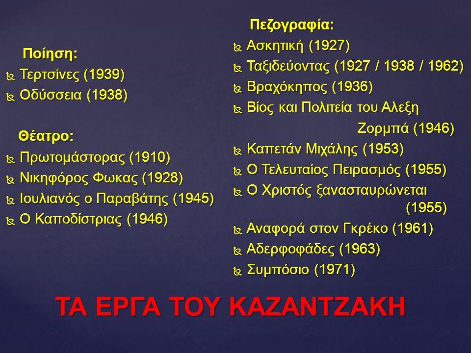 ΤΑ ΕΡΓΑ ΤΟΥ ΚΑΖΑΝΤΖΑΚΗ Ποίηση: Ποίηση:  Τερτσίνες (1939)  Οδύσσεια (1938) Θέατρο: Θέατρο:  Πρωτομάστορας (1910)  Νικηφόρος Φωκας (1928)  Ιουλιανός ο Παραβάτης (1945)  Ο Καποδίστριας (1946) Πεζογραφία: Πεζογραφία:  Ασκητική (1927)  Ταξιδεύοντας (1927 / 1938 / 1962)  Βραχόκηπος (1936)  Βίος και Πολιτεία του Αλεξη Ζορμπά (1946) Ζορμπά (1946)  Καπετάν Μιχάλης (1953)  Ο Τελευταίος Πειρασμός (1955)  Ο Χριστός ξανασταυρώνεται (1955)  Αναφορά στον Γκρέκο (1961)  Αδερφοφάδες (1963)  Συμπόσιο (1971)
