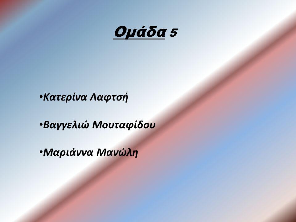 Ομάδα 5 Κατερίνα Λαφτσή Βαγγελιώ Μουταφίδου Μαριάννα Μανώλη