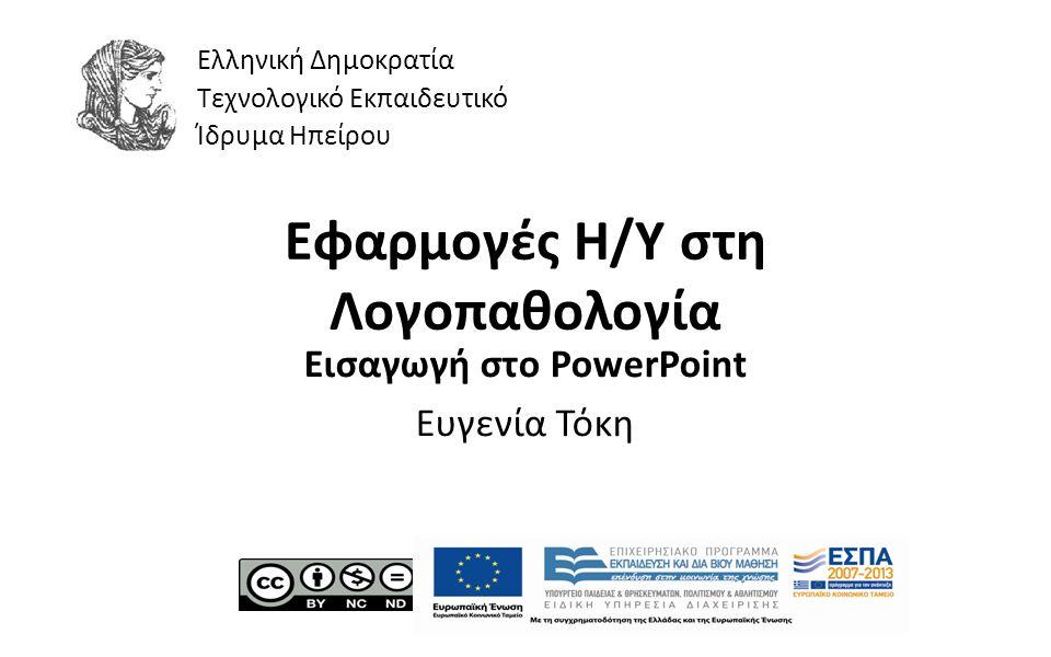 1 Εφαρμογές Η/Υ στη Λογοπαθολογία Εισαγωγή στο PowerPoint Ευγενία Τόκη Ελληνική Δημοκρατία Τεχνολογικό Εκπαιδευτικό Ίδρυμα Ηπείρου