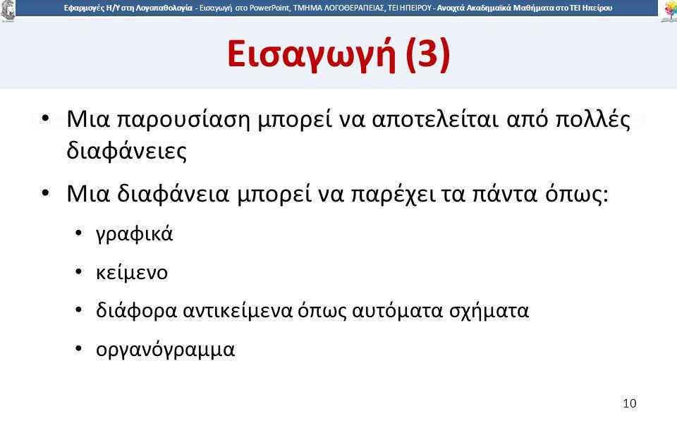 1010 Εφαρμογές Η/Υ στη Λογοπαθολογία - Eισαγωγή στο PowerPoint, ΤΜΗΜΑ ΛΟΓΟΘΕΡΑΠΕΙΑΣ, ΤΕΙ ΗΠΕΙΡΟΥ - Ανοιχτά Ακαδημαϊκά Μαθήματα στο ΤΕΙ Ηπείρου Εισαγωγή (3) Μια παρουσίαση μπορεί να αποτελείται από πολλές διαφάνειες Μια διαφάνεια μπορεί να παρέχει τα πάντα όπως: γραφικά κείμενο διάφορα αντικείμενα όπως αυτόματα σχήματα οργανόγραμμα 10
