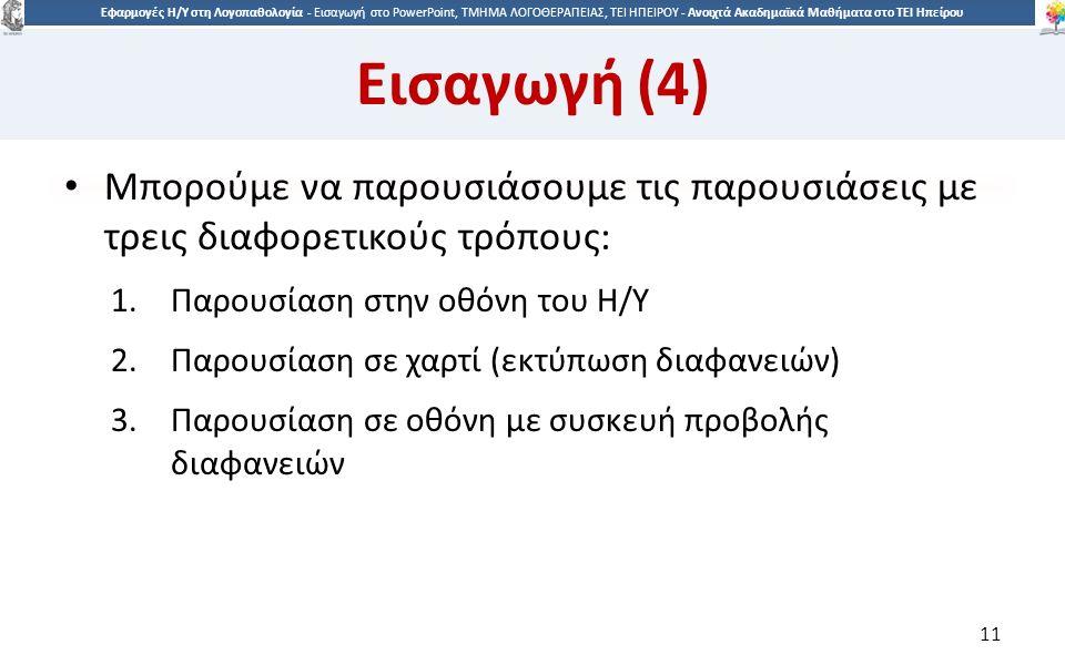 1 Εφαρμογές Η/Υ στη Λογοπαθολογία - Eισαγωγή στο PowerPoint, ΤΜΗΜΑ ΛΟΓΟΘΕΡΑΠΕΙΑΣ, ΤΕΙ ΗΠΕΙΡΟΥ - Ανοιχτά Ακαδημαϊκά Μαθήματα στο ΤΕΙ Ηπείρου Εισαγωγή (4) Μπορούμε να παρουσιάσουμε τις παρουσιάσεις με τρεις διαφορετικούς τρόπους: 1.Παρουσίαση στην οθόνη του Η/Υ 2.Παρουσίαση σε χαρτί (εκτύπωση διαφανειών) 3.Παρουσίαση σε οθόνη με συσκευή προβολής διαφανειών 11
