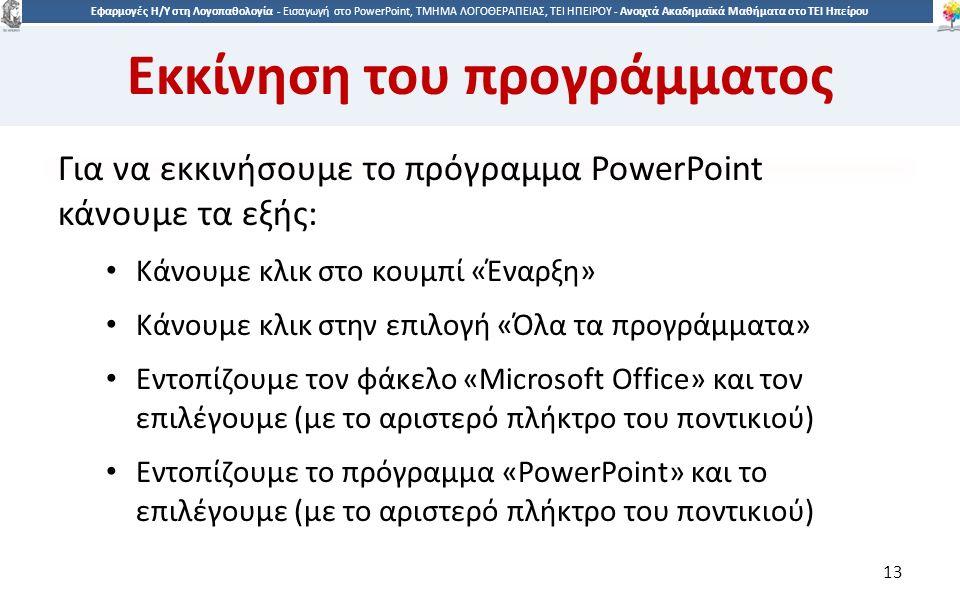 1313 Εφαρμογές Η/Υ στη Λογοπαθολογία - Eισαγωγή στο PowerPoint, ΤΜΗΜΑ ΛΟΓΟΘΕΡΑΠΕΙΑΣ, ΤΕΙ ΗΠΕΙΡΟΥ - Ανοιχτά Ακαδημαϊκά Μαθήματα στο ΤΕΙ Ηπείρου Εκκίνηση του προγράμματος Για να εκκινήσουμε το πρόγραμμα PowerPoint κάνουμε τα εξής: Κάνουμε κλικ στο κουμπί «Έναρξη» Κάνουμε κλικ στην επιλογή «Όλα τα προγράμματα» Εντοπίζουμε τον φάκελο «Microsoft Office» και τον επιλέγουμε (με το αριστερό πλήκτρο του ποντικιού) Εντοπίζουμε το πρόγραμμα «PowerPoint» και το επιλέγουμε (με το αριστερό πλήκτρο του ποντικιού) 13