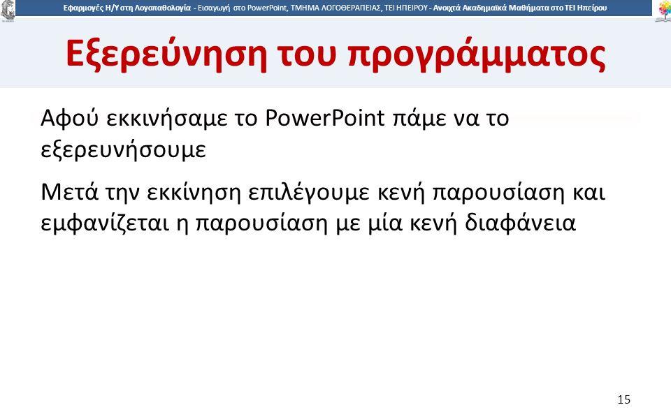 1515 Εφαρμογές Η/Υ στη Λογοπαθολογία - Eισαγωγή στο PowerPoint, ΤΜΗΜΑ ΛΟΓΟΘΕΡΑΠΕΙΑΣ, ΤΕΙ ΗΠΕΙΡΟΥ - Ανοιχτά Ακαδημαϊκά Μαθήματα στο ΤΕΙ Ηπείρου Εξερεύνηση του προγράμματος Αφού εκκινήσαμε το PowerPoint πάμε να το εξερευνήσουμε Μετά την εκκίνηση επιλέγουμε κενή παρουσίαση και εμφανίζεται η παρουσίαση με μία κενή διαφάνεια 15