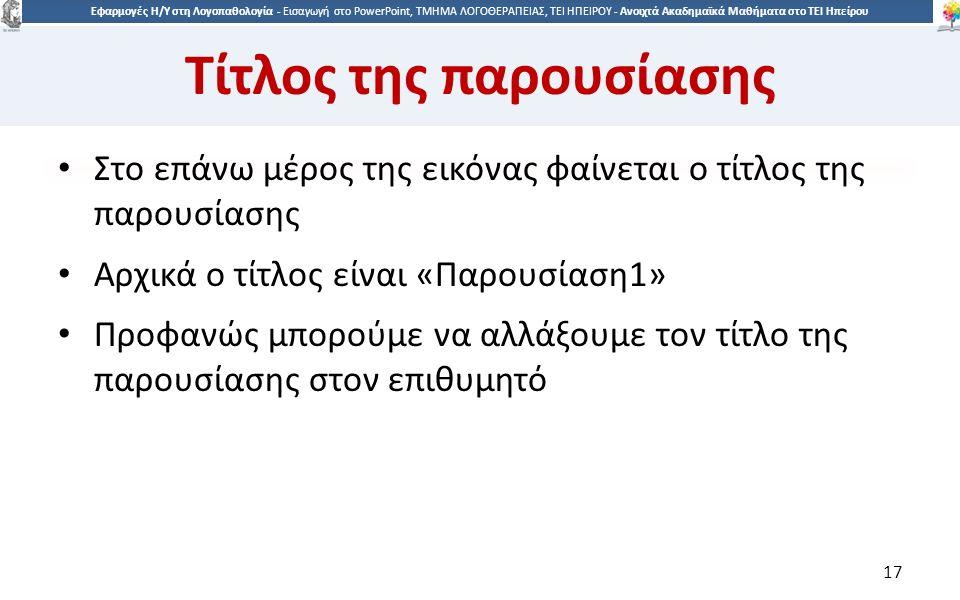 1717 Εφαρμογές Η/Υ στη Λογοπαθολογία - Eισαγωγή στο PowerPoint, ΤΜΗΜΑ ΛΟΓΟΘΕΡΑΠΕΙΑΣ, ΤΕΙ ΗΠΕΙΡΟΥ - Ανοιχτά Ακαδημαϊκά Μαθήματα στο ΤΕΙ Ηπείρου Τίτλος της παρουσίασης Στο επάνω μέρος της εικόνας φαίνεται ο τίτλος της παρουσίασης Αρχικά ο τίτλος είναι «Παρουσίαση1» Προφανώς μπορούμε να αλλάξουμε τον τίτλο της παρουσίασης στον επιθυμητό 17